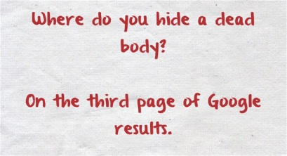Where do you hide a dead body? On the third page of Google results.